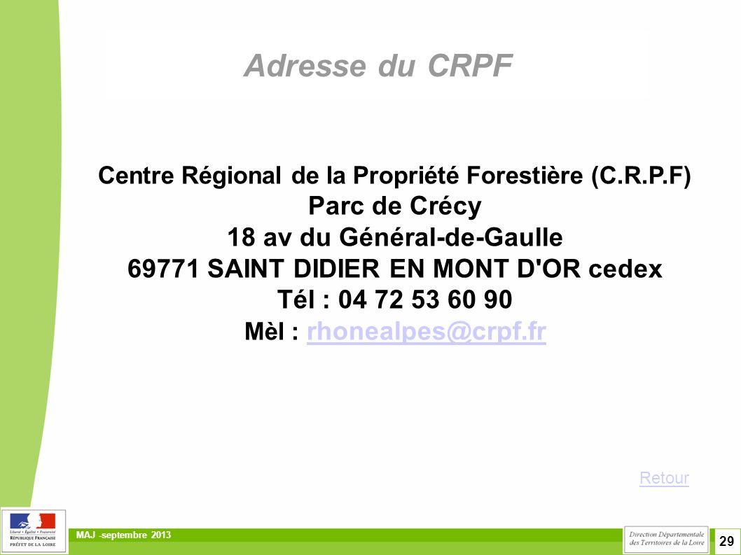 29 MAJ -septembre 2013 Adresse du CRPF Centre Régional de la Propriété Forestière (C.R.P.F) Parc de Crécy 18 av du Général-de-Gaulle 69771 SAINT DIDIER EN MONT D OR cedex Tél : 04 72 53 60 90 Mèl : rhonealpes@crpf.fr rhonealpes@crpf.fr Retour