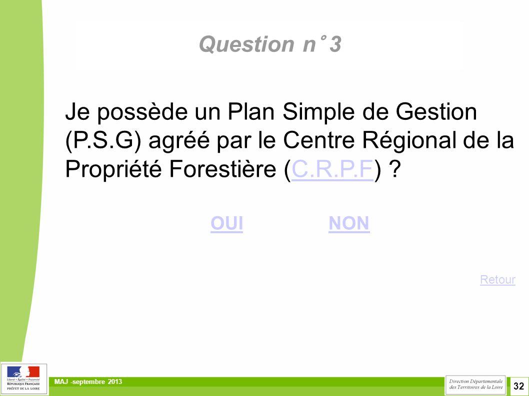 32 MAJ -septembre 2013 Question n° 3 Je possède un Plan Simple de Gestion (P.S.G) agréé par le Centre Régional de la Propriété Forestière (C.R.P.F) ?C