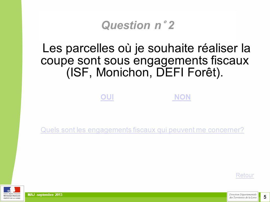 5 MAJ -septembre 2013 Question n° 2 Les parcelles où je souhaite réaliser la coupe sont sous engagements fiscaux (ISF, Monichon, DEFI Forêt). OUI NON