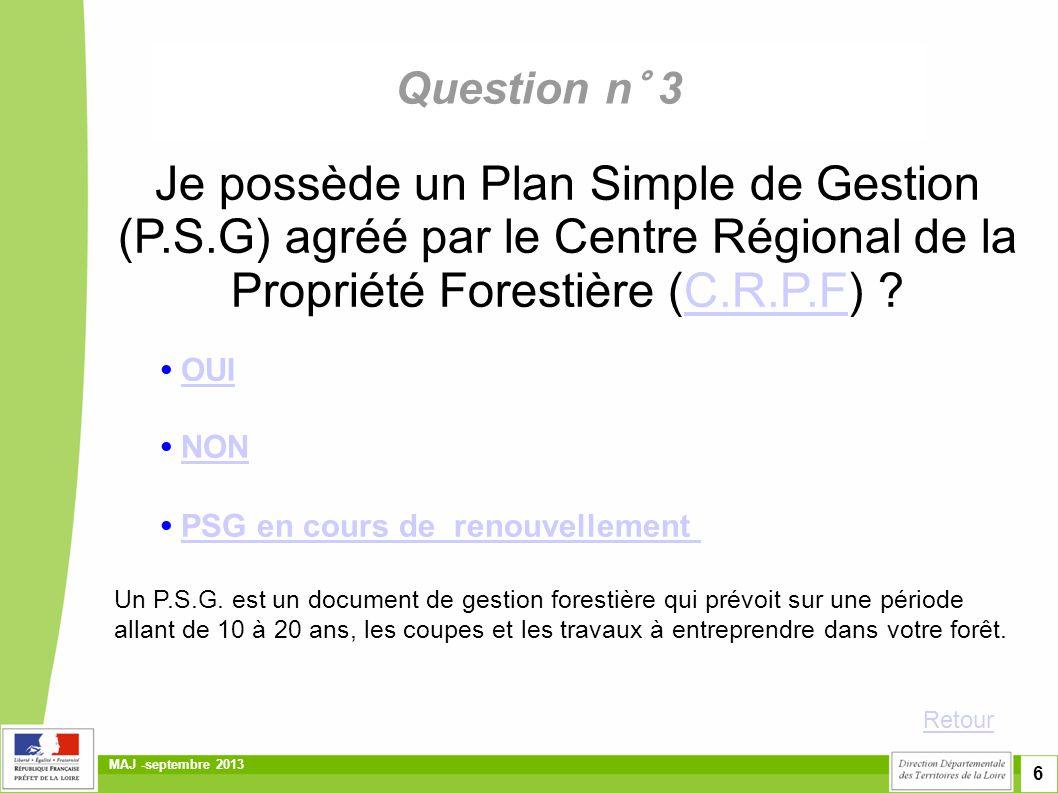 7 MAJ -septembre 2013 Question n° 3 Je possède un document de gestion forestière durable en cours de validité du type : • Plan Simple de Gestion volontaire (P.S.G),Plan Simple de Gestion volontaire (P.S.G), • Code de bonnes Pratiques Sylvicoles (C.B.P.S)Code de bonnes Pratiques Sylvicoles (C.B.P.S) ou Règlement Type de Gestion (R.T.G) • Aucun de ces documentsAucun de ces documents Retour