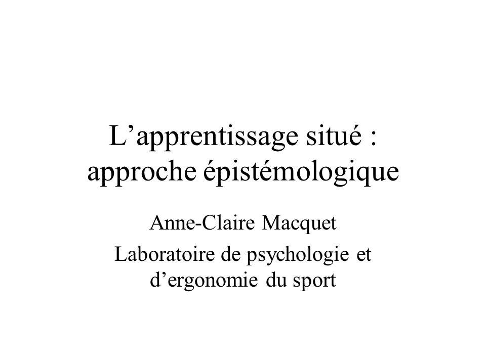 L'apprentissage situé : approche épistémologique Anne-Claire Macquet Laboratoire de psychologie et d'ergonomie du sport