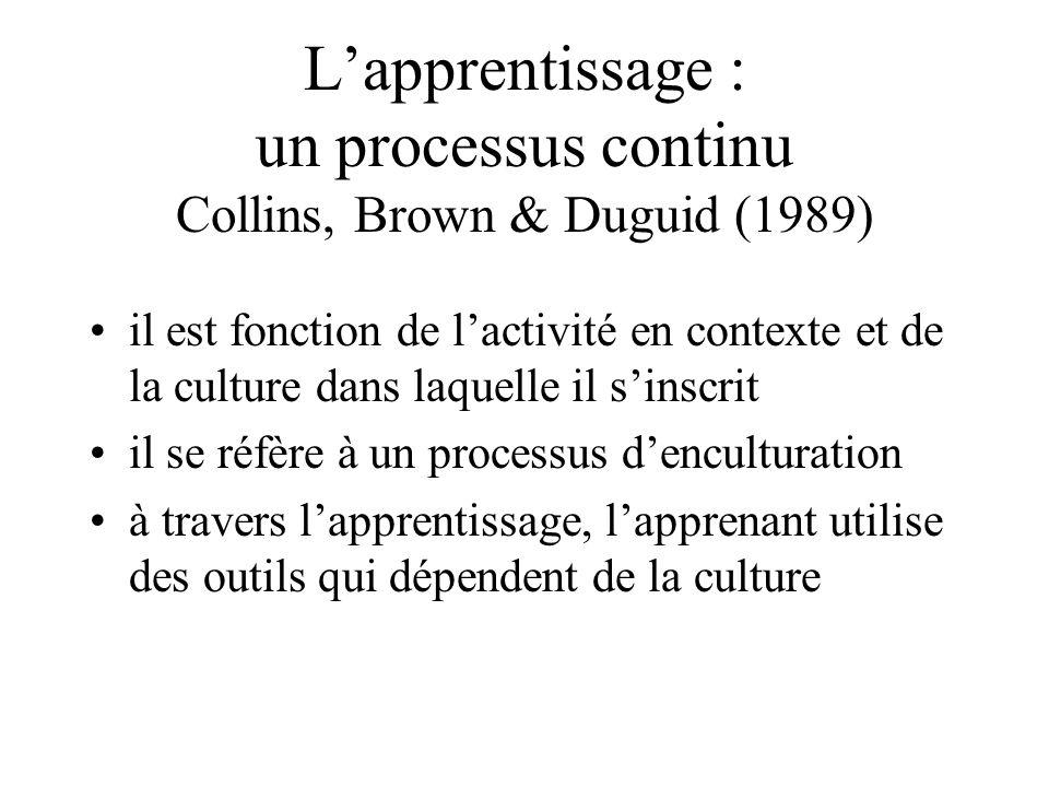L'apprentissage : un processus continu Collins, Brown & Duguid (1989) •il est fonction de l'activité en contexte et de la culture dans laquelle il s'inscrit •il se réfère à un processus d'enculturation •à travers l'apprentissage, l'apprenant utilise des outils qui dépendent de la culture