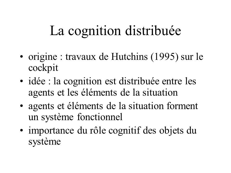 La cognition distribuée •origine : travaux de Hutchins (1995) sur le cockpit •idée : la cognition est distribuée entre les agents et les éléments de la situation •agents et éléments de la situation forment un système fonctionnel •importance du rôle cognitif des objets du système