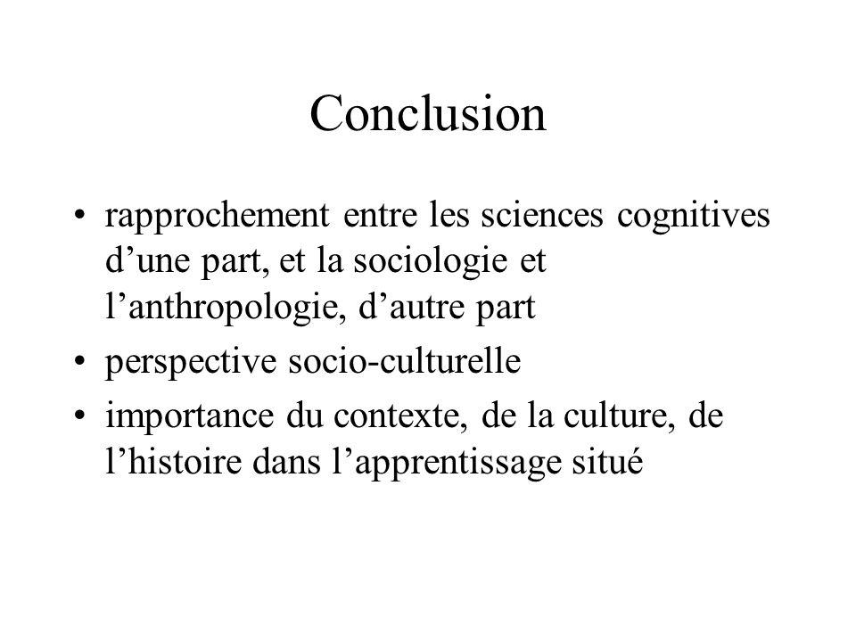Conclusion •rapprochement entre les sciences cognitives d'une part, et la sociologie et l'anthropologie, d'autre part •perspective socio-culturelle •importance du contexte, de la culture, de l'histoire dans l'apprentissage situé