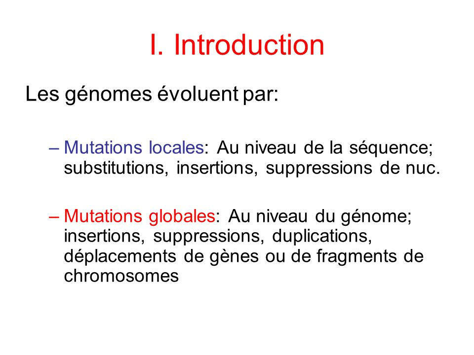 I. Introduction Les génomes évoluent par: –Mutations locales: Au niveau de la séquence; substitutions, insertions, suppressions de nuc. –Mutations glo