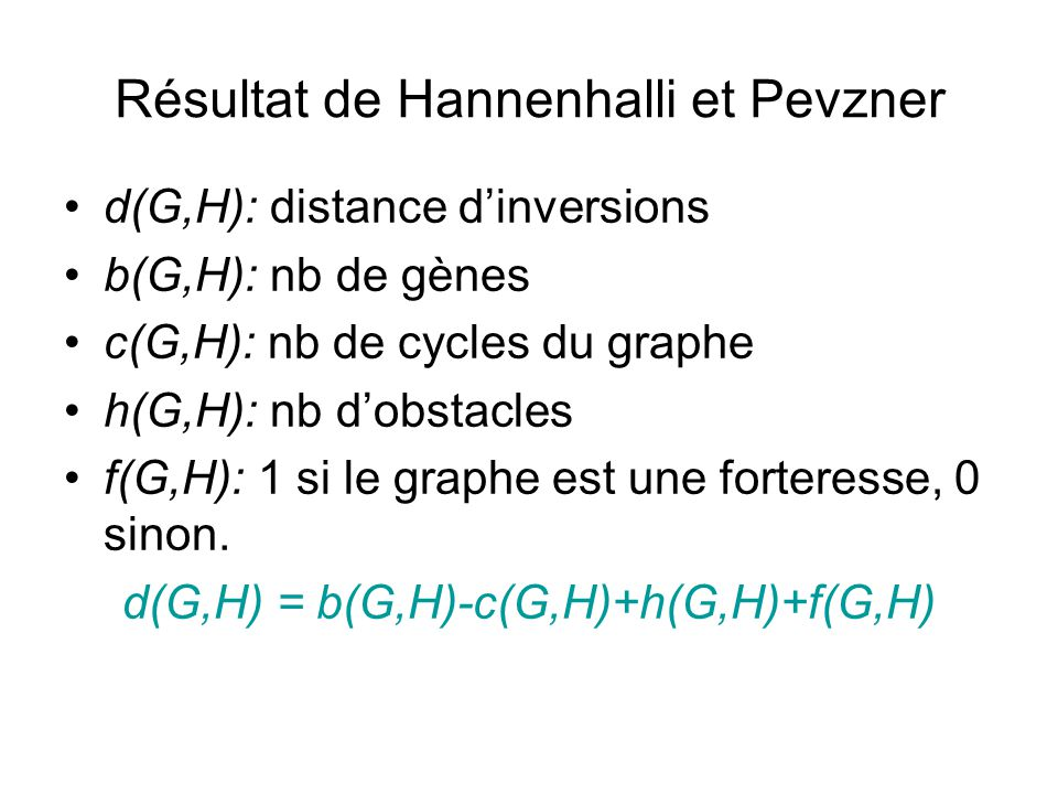 Résultat de Hannenhalli et Pevzner •d(G,H): distance d'inversions •b(G,H): nb de gènes •c(G,H): nb de cycles du graphe •h(G,H): nb d'obstacles •f(G,H)