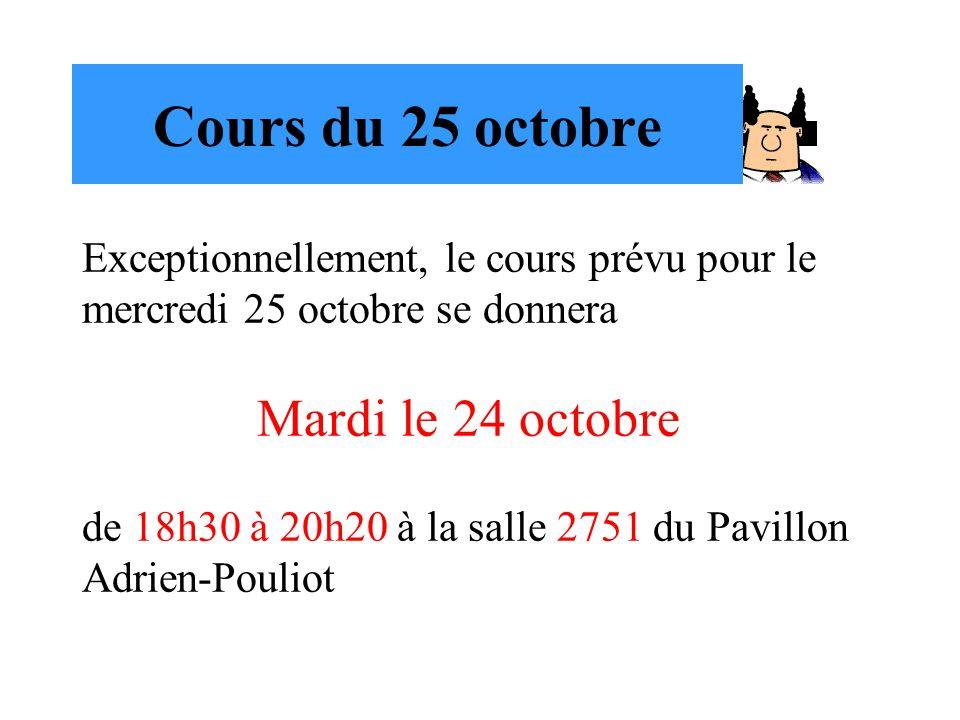 Cours du 25 octobre Exceptionnellement, le cours prévu pour le mercredi 25 octobre se donnera Mardi le 24 octobre de 18h30 à 20h20 à la salle 2751 du
