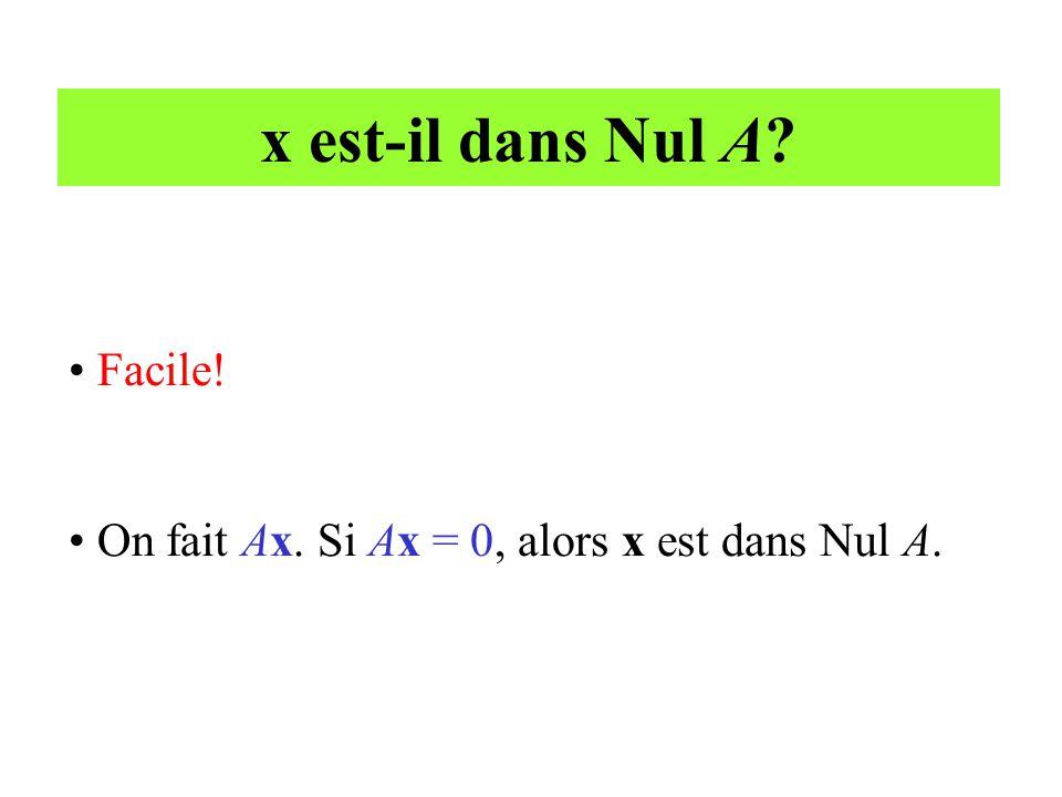 x est-il dans Nul A? • Facile! • On fait Ax. Si Ax = 0, alors x est dans Nul A.