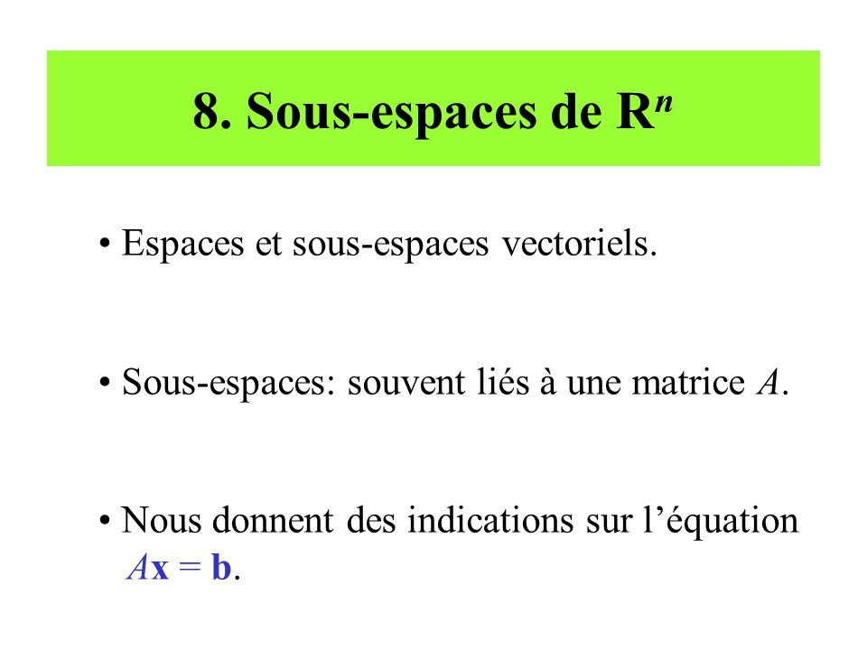 8. Sous-espaces de R n • Espaces et sous-espaces vectoriels. • Sous-espaces: souvent liés à une matrice A. • Nous donnent des indications sur l'équati