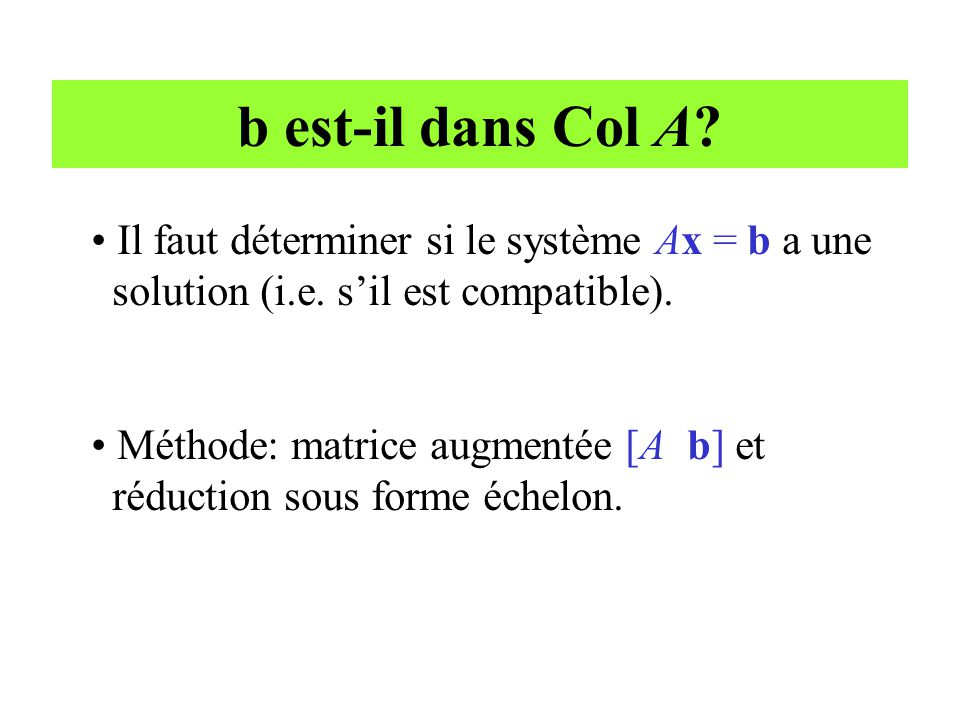 b est-il dans Col A? • Il faut déterminer si le système Ax = b a une solution (i.e. s'il est compatible). • Méthode: matrice augmentée [A b] et réduct