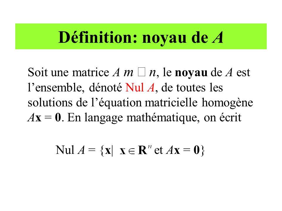 Définition: noyau de A Soit une matrice A m  n, le noyau de A est l'ensemble, dénoté Nul A, de toutes les solutions de l'équation matricielle homogèn
