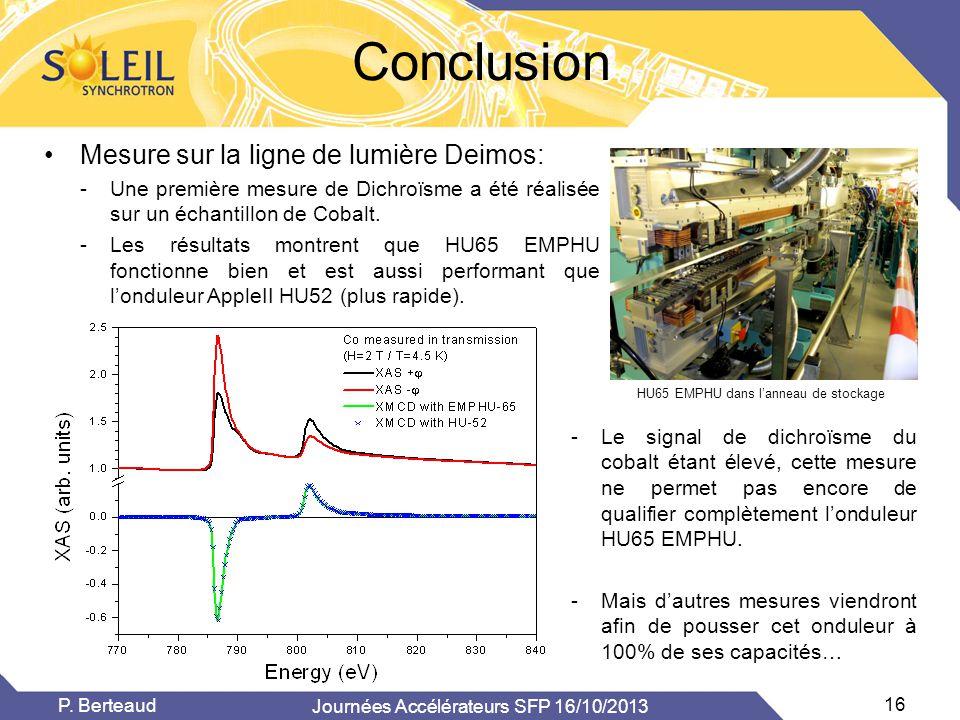 Journées Accélérateurs SFP 16/10/2013 16 P. Berteaud Conclusion •Mesure sur la ligne de lumière Deimos: -Une première mesure de Dichroïsme a été réali