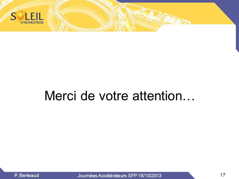 Journées Accélérateurs SFP 16/10/2013 17 P. Berteaud Merci de votre attention…
