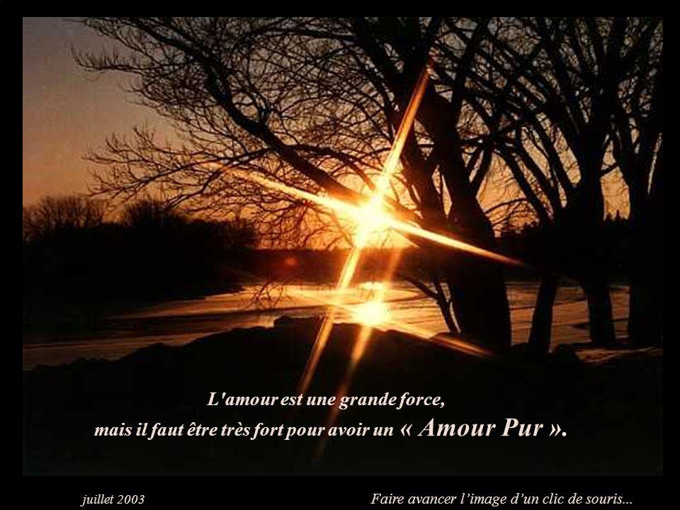 L amour est une grande force, mais il faut être très fort pour avoir un « Amour Pur ».