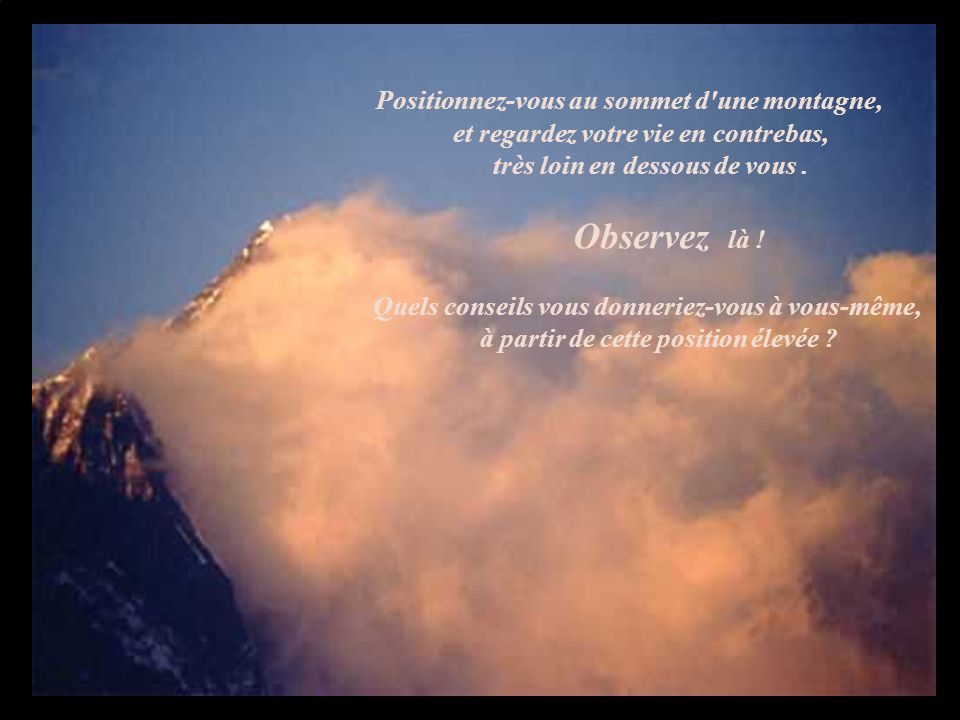 Positionnez-vous au sommet d une montagne, et regardez votre vie en contrebas, très loin en dessous de vous.