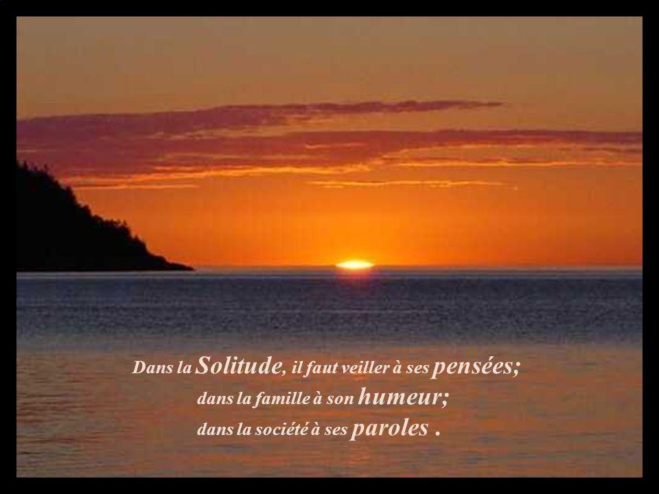 Dans la Solitude, il faut veiller à ses pensées; dans la famille à son humeur; dans la société à ses paroles.