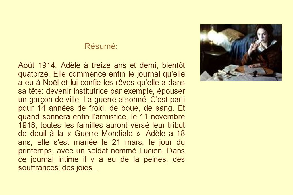 Résumé: A oût 1914. Adèle à treize ans et demi, bientôt quatorze. Elle commence enfin le journal qu'elle a eu à Noël et lui confie les rêves qu'elle a