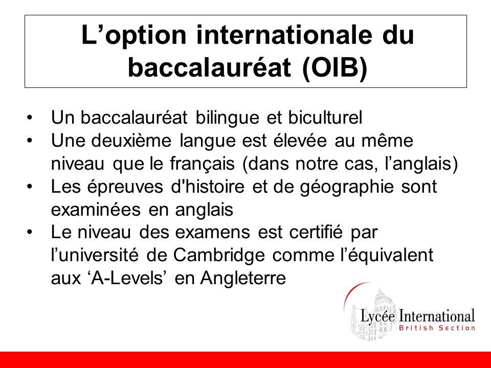 L'option internationale du baccalauréat (OIB) •Un baccalauréat bilingue et biculturel •Une deuxième langue est élevée au même niveau que le français (dans notre cas, l'anglais) •Les épreuves d histoire et de géographie sont examinées en anglais •Le niveau des examens est certifié par l'université de Cambridge comme l'équivalent aux 'A-Levels' en Angleterre