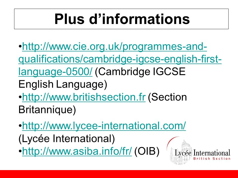 Plus d'informations •http://www.cie.org.uk/programmes-and- qualifications/cambridge-igcse-english-first- language-0500/ (Cambridge IGCSE English Language)http://www.cie.org.uk/programmes-and- qualifications/cambridge-igcse-english-first- language-0500/ •http://www.britishsection.fr (Section Britannique)http://www.britishsection.fr •http://www.lycee-international.com/ (Lycée International)http://www.lycee-international.com/ •http://www.asiba.info/fr/ (OIB)http://www.asiba.info/fr/
