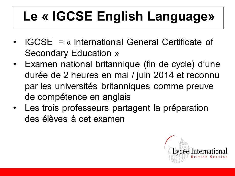Le « IGCSE English Language» •IGCSE = « International General Certificate of Secondary Education » •Examen national britannique (fin de cycle) d'une durée de 2 heures en mai / juin 2014 et reconnu par les universités britanniques comme preuve de compétence en anglais •Les trois professeurs partagent la préparation des élèves à cet examen