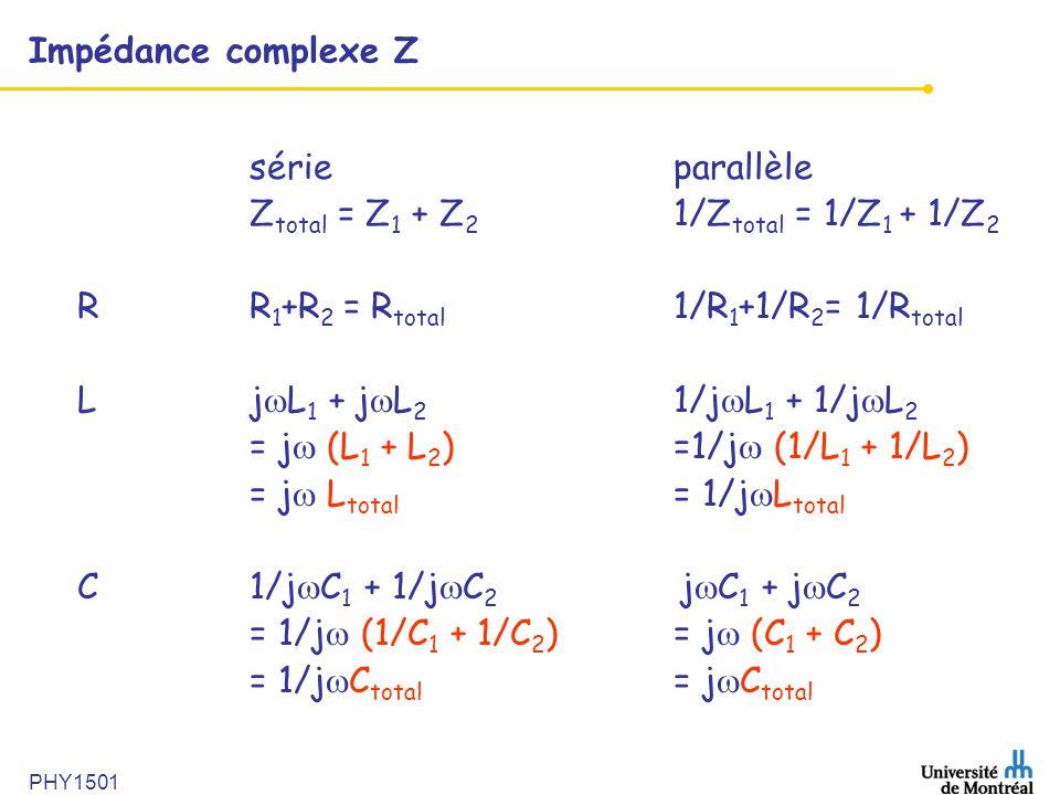 PHY1501 Impédance complexe Z sérieparallèle Z total = Z 1 + Z 2 1/Z total = 1/Z 1 + 1/Z 2 RR 1 +R 2 = R total 1/R 1 +1/R 2 = 1/R total Lj  L 1 + j 