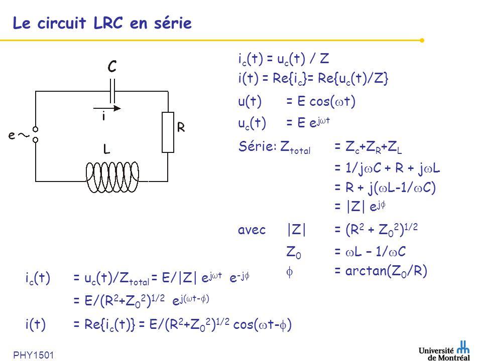 PHY1501 Le circuit LRC en série i c (t) = u c (t) / Z i(t) = Re{i c }= Re{u c (t)/Z} u(t) = E cos(  t) u c (t) = E e j  t Série: Z total = Z c +Z R