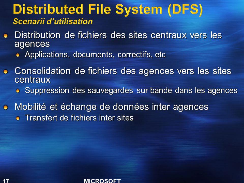 MICROSOFT CONFIDENTIAL 17 Distribution de fichiers des sites centraux vers les agences Applications, documents, correctifs, etc Consolidation de fichiers des agences vers les sites centraux Suppression des sauvegardes sur bande dans les agences Mobilité et échange de données inter agences Transfert de fichiers inter sites