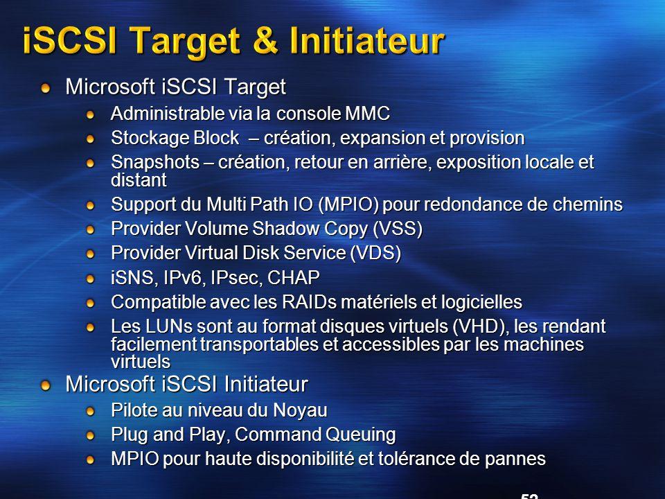 52 Microsoft iSCSI Target Administrable via la console MMC Stockage Block – création, expansion et provision Snapshots – création, retour en arrière, exposition locale et distant Support du Multi Path IO (MPIO) pour redondance de chemins Provider Volume Shadow Copy (VSS) Provider Virtual Disk Service (VDS) iSNS, IPv6, IPsec, CHAP Compatible avec les RAIDs matériels et logicielles Les LUNs sont au format disques virtuels (VHD), les rendant facilement transportables et accessibles par les machines virtuels Microsoft iSCSI Initiateur Pilote au niveau du Noyau Plug and Play, Command Queuing MPIO pour haute disponibilité et tolérance de pannes iSCSI Target & Initiateur