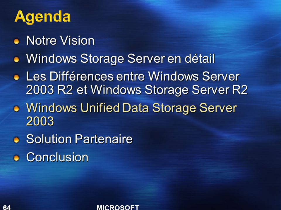 MICROSOFT CONFIDENTIAL 64 Notre Vision Windows Storage Server en détail Les Différences entre Windows Server 2003 R2 et Windows Storage Server R2 Windows Unified Data Storage Server 2003 Solution Partenaire Conclusion