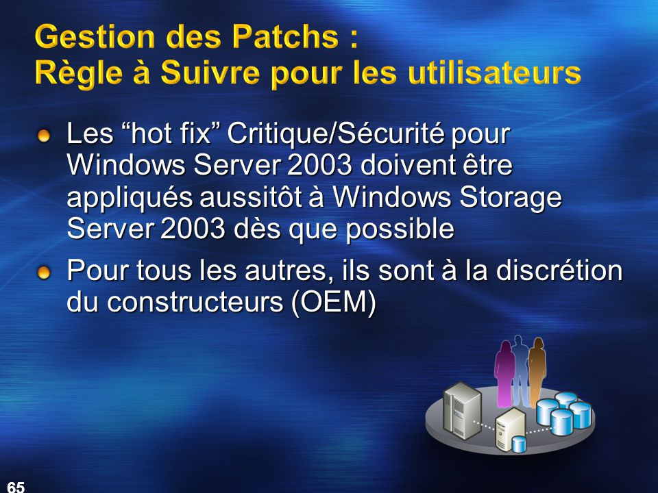 65 Les hot fix Critique/Sécurité pour Windows Server 2003 doivent être appliqués aussitôt à Windows Storage Server 2003 dès que possible Pour tous les autres, ils sont à la discrétion du constructeurs (OEM)