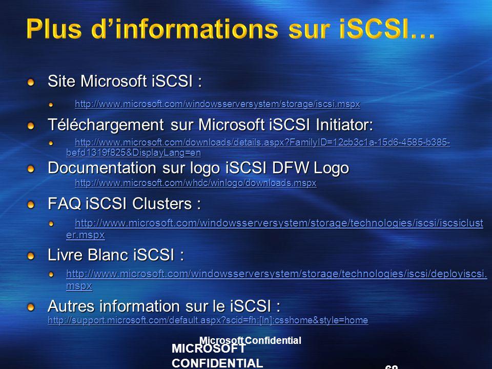 MICROSOFT CONFIDENTIAL 68 Plus d'informations sur iSCSI… Site Microsoft iSCSI : http://www.microsoft.com/windowsserversystem/storage/iscsi.mspx Téléchargement sur Microsoft iSCSI Initiator: http://www.microsoft.com/downloads/details.aspx?FamilyID=12cb3c1a-15d6-4585-b385- befd1319f825&DisplayLang=en http://www.microsoft.com/downloads/details.aspx?FamilyID=12cb3c1a-15d6-4585-b385- befd1319f825&DisplayLang=en Documentation sur logo iSCSI DFW Logo http://www.microsoft.com/whdc/winlogo/downloads.mspx http://www.microsoft.com/whdc/winlogo/downloads.mspx FAQ iSCSI Clusters : http://www.microsoft.com/windowsserversystem/storage/technologies/iscsi/iscsiclust er.mspx http://www.microsoft.com/windowsserversystem/storage/technologies/iscsi/iscsiclust er.mspx Livre Blanc iSCSI : http://www.microsoft.com/windowsserversystem/storage/technologies/iscsi/deployiscsi.