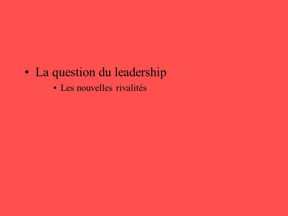 •La question du leadership •Les nouvelles rivalités