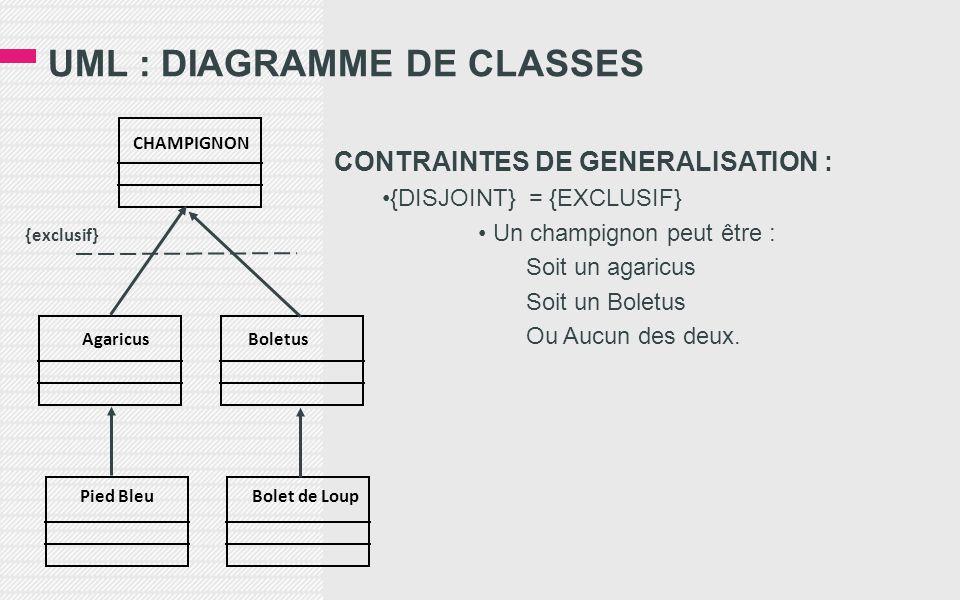 UML : DIAGRAMME DE CLASSES CONTRAINTES DE GENERALISATION : •{DISJOINT} = {EXCLUSIF} • Un champignon peut être : Soit un agaricus Soit un Boletus Ou Aucun des deux.