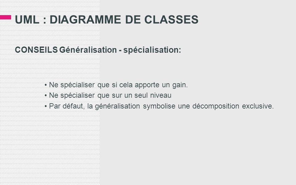 UML : DIAGRAMME DE CLASSES CONSEILS Généralisation - spécialisation: • Ne spécialiser que si cela apporte un gain.