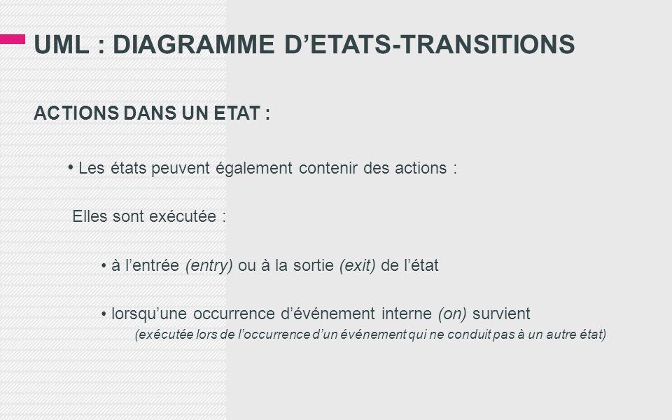 UML : DIAGRAMME D'ETATS-TRANSITIONS ACTIONS DANS UN ETAT : • Les états peuvent également contenir des actions : Elles sont exécutée : • à l'entrée (entry) ou à la sortie (exit) de l'état • lorsqu'une occurrence d'événement interne (on) survient (exécutée lors de l'occurrence d'un événement qui ne conduit pas à un autre état)