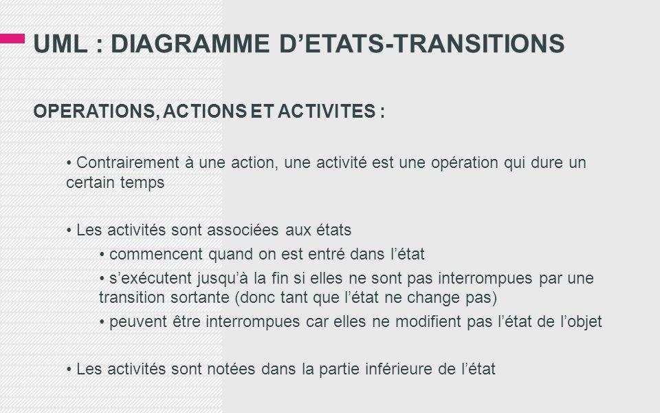UML : DIAGRAMME D'ETATS-TRANSITIONS OPERATIONS, ACTIONS ET ACTIVITES : • Contrairement à une action, une activité est une opération qui dure un certain temps • Les activités sont associées aux états • commencent quand on est entré dans l'état • s'exécutent jusqu'à la fin si elles ne sont pas interrompues par une transition sortante (donc tant que l'état ne change pas) • peuvent être interrompues car elles ne modifient pas l'état de l'objet • Les activités sont notées dans la partie inférieure de l'état