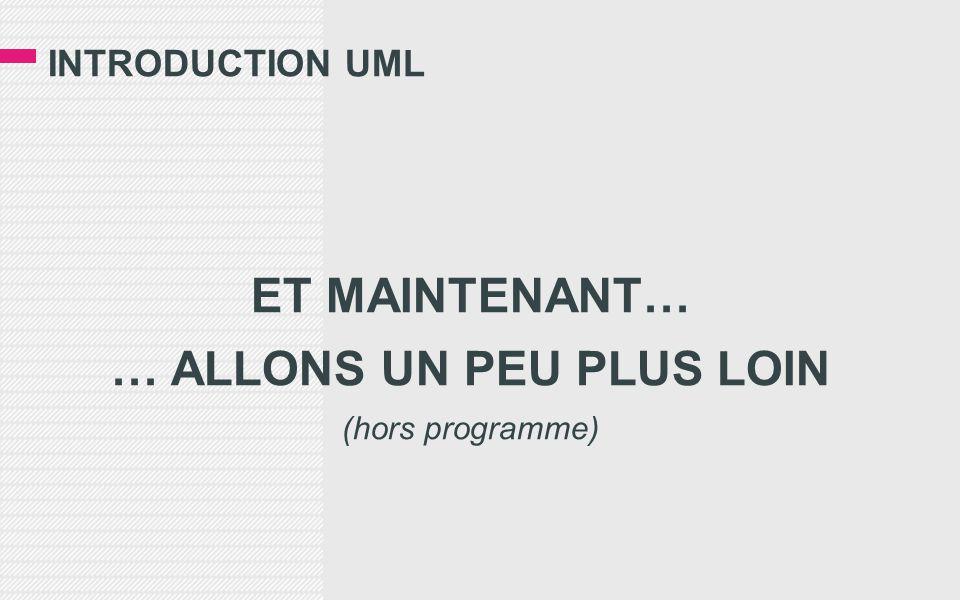 INTRODUCTION UML ET MAINTENANT… … ALLONS UN PEU PLUS LOIN (hors programme)