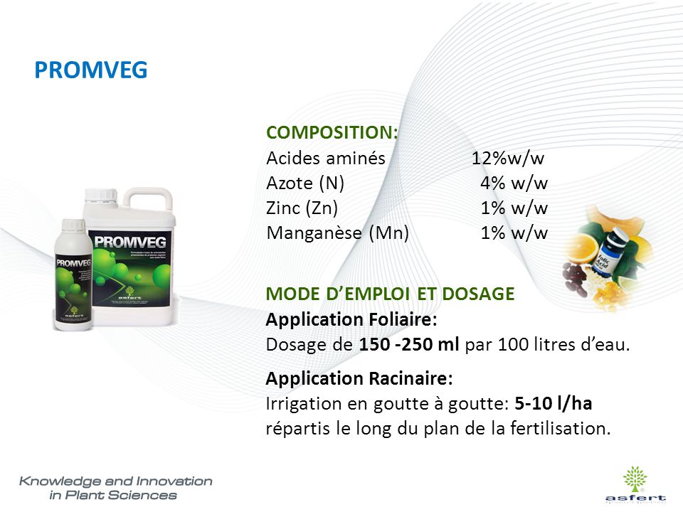 PROMVEG COMPOSITION: Acides aminés12%w/w Azote (N) 4% w/w Zinc (Zn) 1% w/w Manganèse (Mn) 1% w/w MODE D'EMPLOI ET DOSAGE Application Foliaire: Dosage