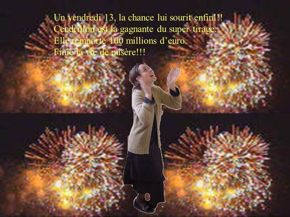 Un vendredi 13, la chance lui sourit enfin!!! Cendrillon est la gagnante du super tirage. Elle remporte 100 millions d'euro. Finie la vie de misère!!!