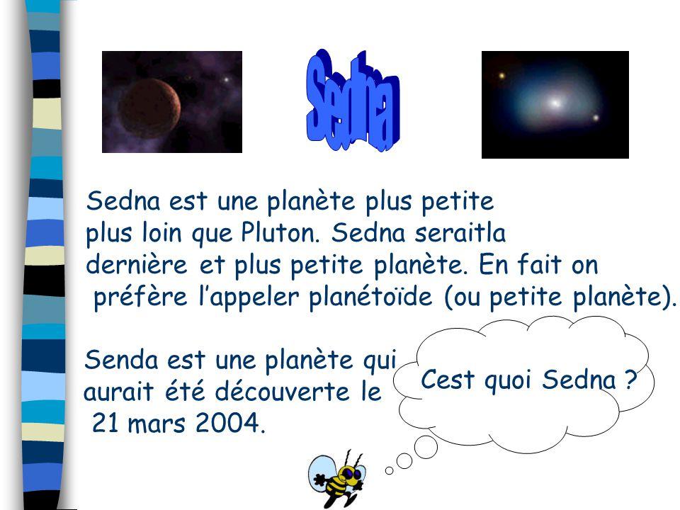 Sedna est une planète plus petite plus loin que Pluton. Sedna seraitla dernière et plus petite planète. En fait on préfère l'appeler planétoïde (ou pe