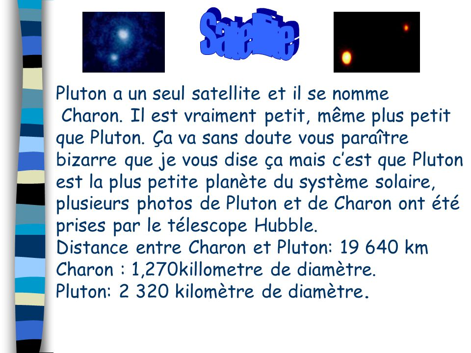 Pluton a un seul satellite et il se nomme Charon. Il est vraiment petit, même plus petit que Pluton. Ça va sans doute vous paraître bizarre que je vou