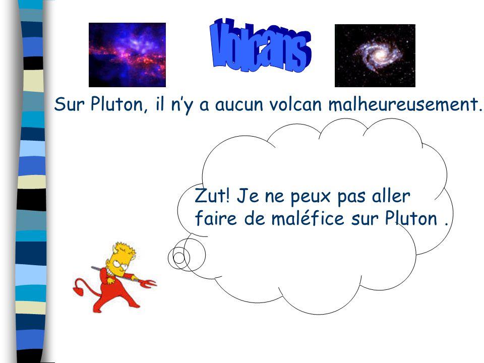 Sur Pluton, il n'y a aucun volcan malheureusement. Zut! Je ne peux pas aller faire de maléfice sur Pluton.