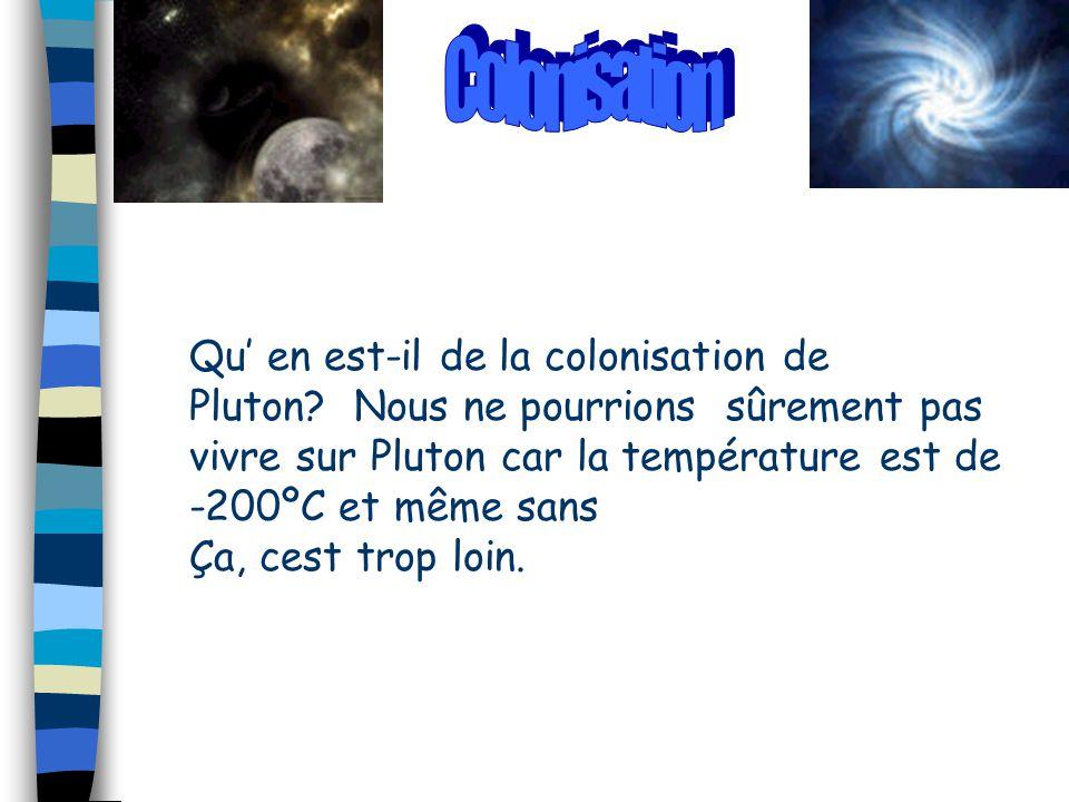 Qu' en est-il de la colonisation de Pluton? Nous ne pourrions sûrement pas vivre sur Pluton car la température est de -200ºC et même sans Ça, cest tro