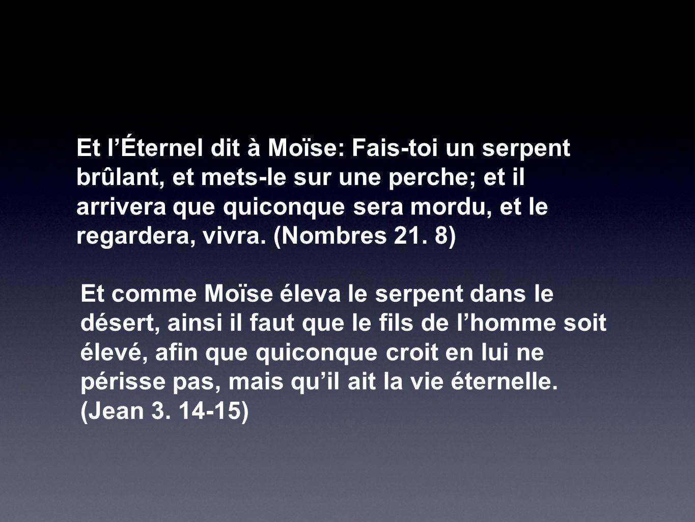 Et l'Éternel dit à Moïse: Fais-toi un serpent brûlant, et mets-le sur une perche; et il arrivera que quiconque sera mordu, et le regardera, vivra. (No