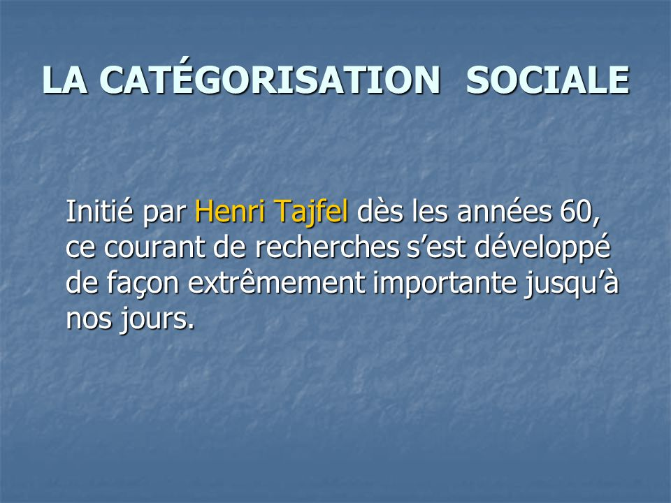 LA CATÉGORISATION SOCIALE Initié par Henri Tajfel dès les années 60, ce courant de recherches s'est développé de façon extrêmement importante jusqu'à