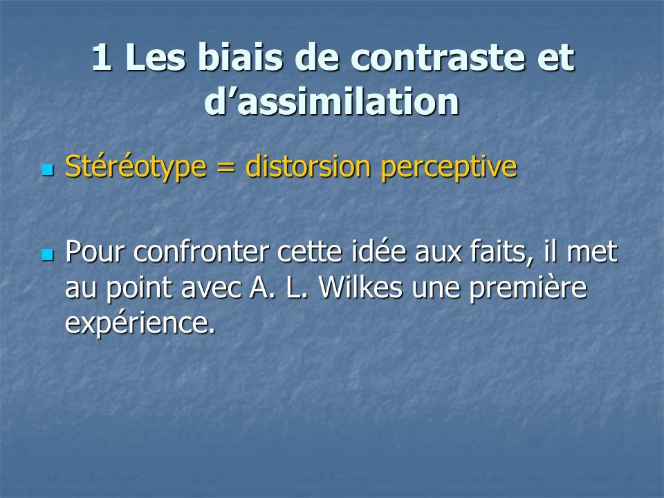 1 Les biais de contraste et d'assimilation  Stéréotype = distorsion perceptive  Pour confronter cette idée aux faits, il met au point avec A. L. Wil
