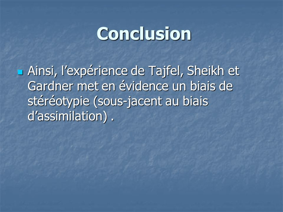 Conclusion Conclusion  Ainsi, l'expérience de Tajfel, Sheikh et Gardner met en évidence un biais de stéréotypie (sous-jacent au biais d'assimilation)