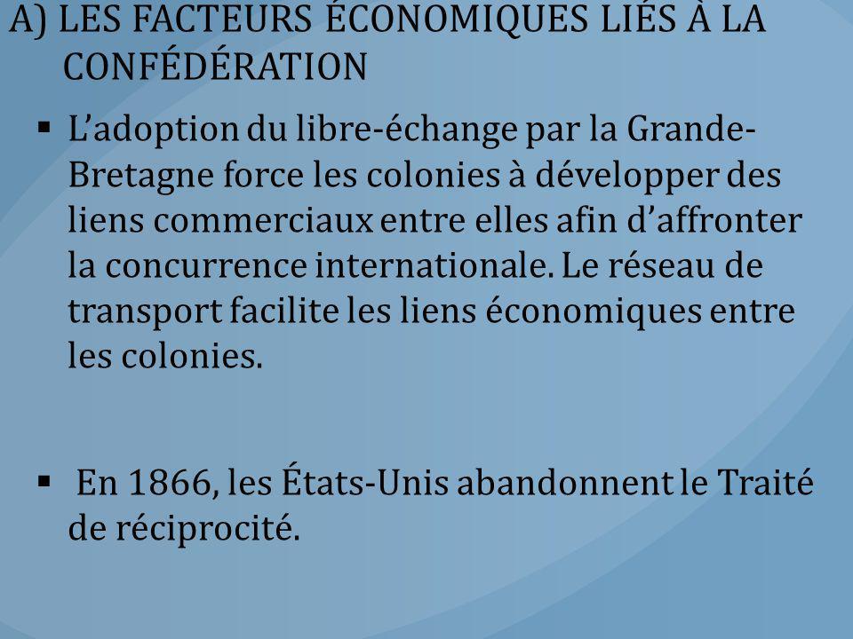 A) LES FACTEURS ÉCONOMIQUES LIÉS À LA CONFÉDÉRATION  L'adoption du libre-échange par la Grande- Bretagne force les colonies à développer des liens co