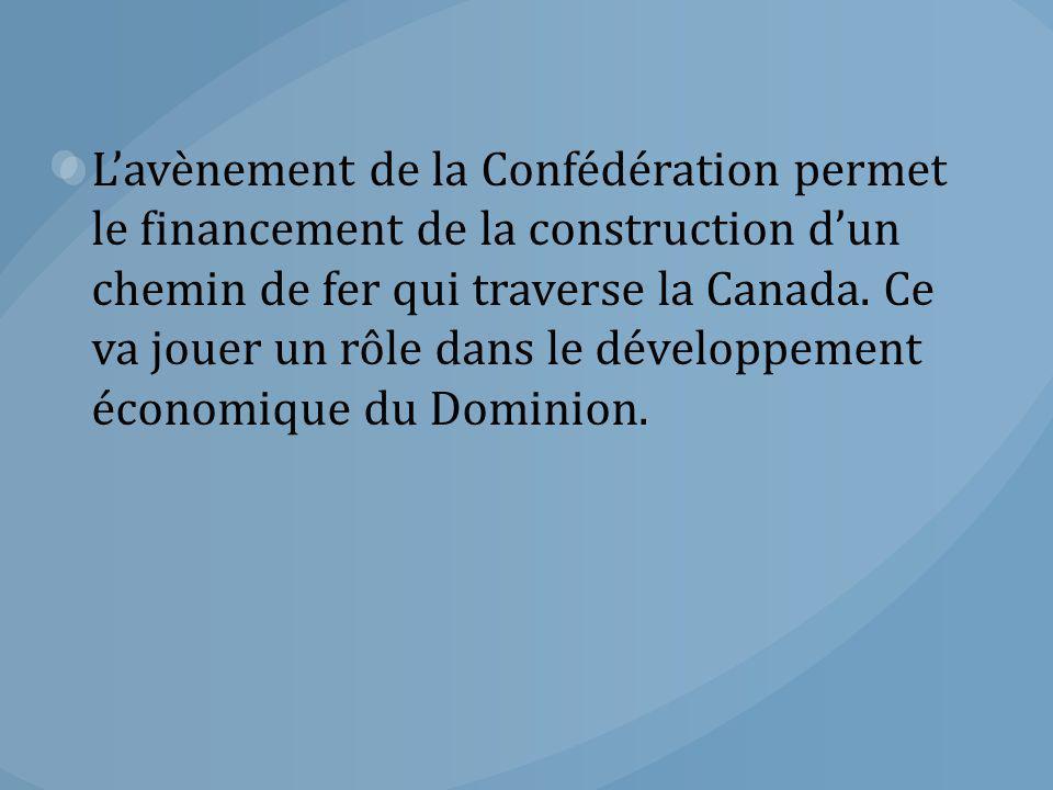 L'avènement de la Confédération permet le financement de la construction d'un chemin de fer qui traverse la Canada. Ce va jouer un rôle dans le dévelo