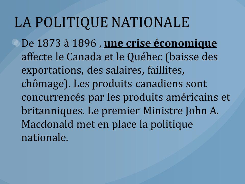 LA POLITIQUE NATIONALE De 1873 à 1896, une crise économique affecte le Canada et le Québec (baisse des exportations, des salaires, faillites, chômage)